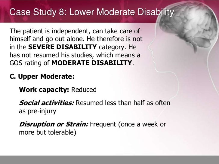 Case Study 8: Lower Moderate DisabilityThe patient is independent, can take care ofhimself and go out alone. He therefore ...