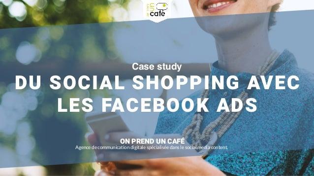 Case study DU SOCIAL SHOPPING AVEC LES FACEBOOK ADS ON PREND UN CAFÉ Agence de communication digitale spécialisée dans le ...