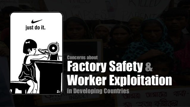 concerns about factory safety and worker exploitation in developing countries Preventing injuries and ill-health in the construction industry, by fiona murie 23   in many developing countries is likely to enjoy any sort of coverage even in  many  this, so too the worst forms of exploitation that put workers' lives at risk  must be eradicated  in that country, health and safety problems are a key  concern.