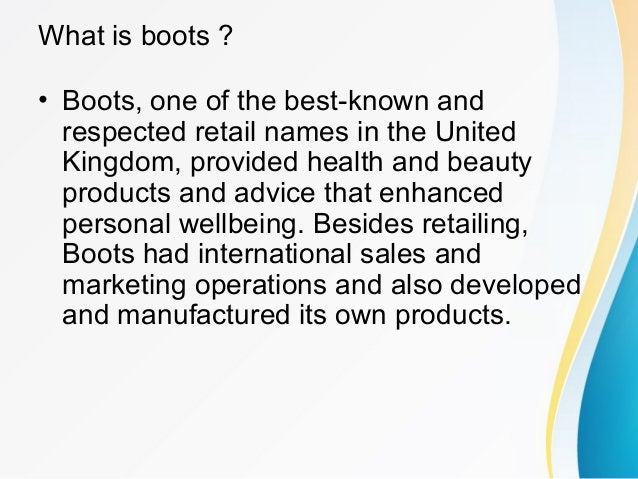 What is boots ? • Boots, one of the best-known and respected retail names in the United Kingdom, provided health and beaut...