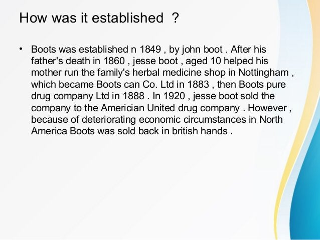 How was it established ? • Boots was established n 1849 , by john boot . After his father's death in 1860 , jesse boot , a...