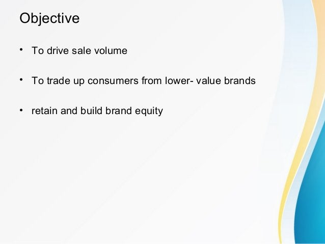 Objective • To drive sale volume • To trade up consumers from lower- value brands • retain and build brand equity