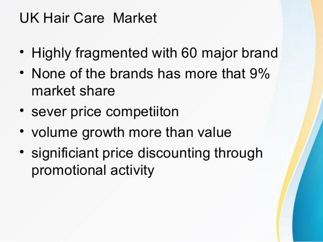 UK Hair Care Market • Highly fragmented with 60 major brand • None of the brands has more that 9% market share • sever pri...