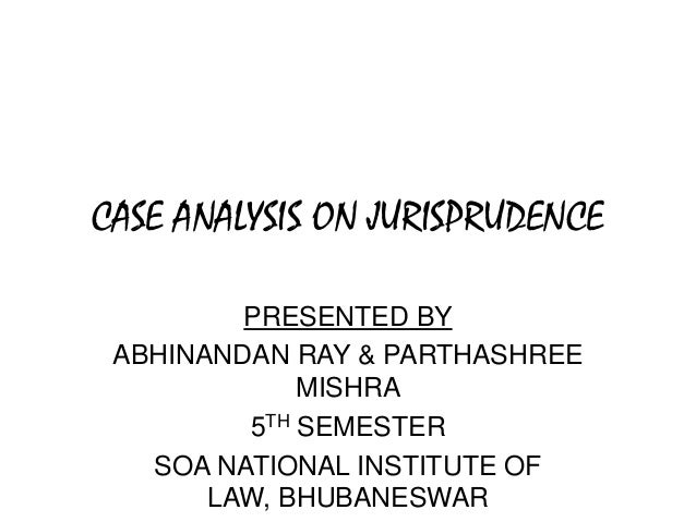 CASE ANALYSIS ON JURISPRUDENCE PRESENTED BY ABHINANDAN RAY & PARTHASHREE MISHRA 5TH SEMESTER SOA NATIONAL INSTITUTE OF LAW...