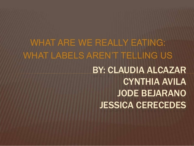 WHAT ARE WE REALLY EATING: WHAT LABELS AREN'T TELLING US BY: CLAUDIA ALCAZAR CYNTHIA AVILA JODE BEJARANO JESSICA CERECEDES