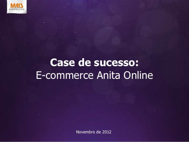 Case de sucesso:E-commerce Anita Online       Novembro de 2012