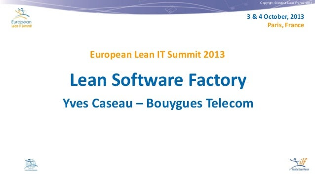 Copyright © Institut Lean France 2013  3 & 4 October, 2013 Paris, France  European Lean IT Summit 2013  Lean Software Fact...