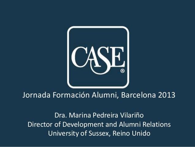Jornada Formación Alumni, Barcelona 2013 Dra. Marina Pedreira Vilariño Director of Development and Alumni Relations Univer...