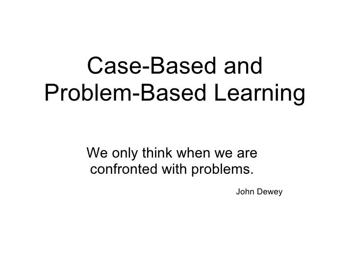 Case-Based and Problem-Based Learning We only think when we are confronted with problems.  John Dewey