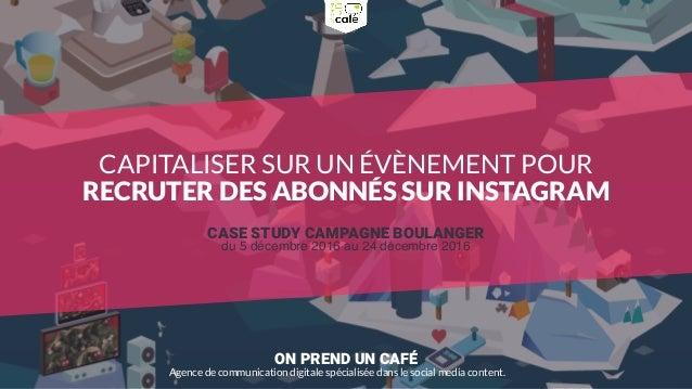 ON PREND UN CAFÉ Agence de communication digitale spécialisée dans le social media content. CASE STUDY CAMPAGNE BOULANGER ...