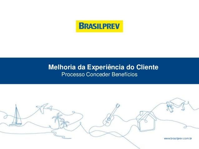 www.brasilprev.com.br Melhoria da Experiência do Cliente Processo Conceder Benefícios