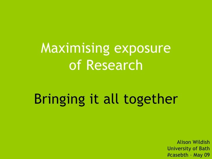 Maximising exposure      of Research  Bringing it all together                            Alison Wildish                  ...