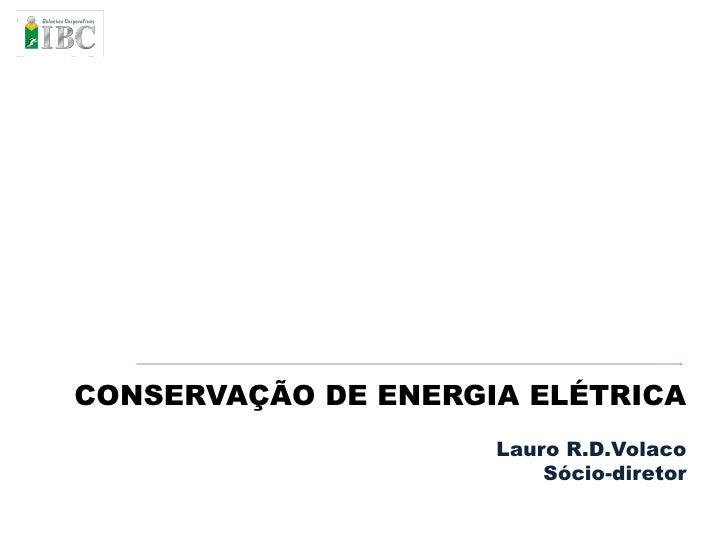 CONSERVAÇÃO DE ENERGIA ELÉTRICA                      Lauro R.D.Volaco                          Sócio-diretor