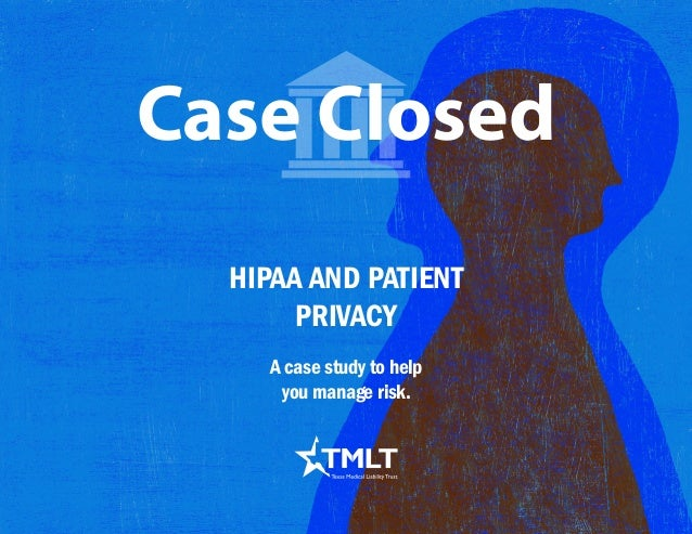 HIPAA AND PATIENT PRIVACY Case Closed A case study to help you manage risk.