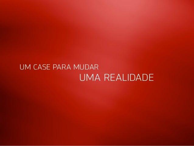UM CASE PARA MUDAR  UMA REALIDADE