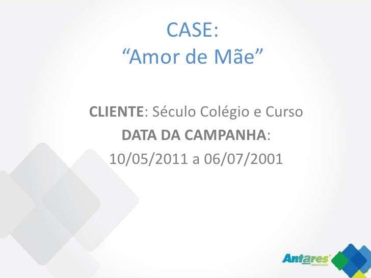"""CASE:    """"Amor de Mãe""""CLIENTE: Século Colégio e Curso     DATA DA CAMPANHA:   10/05/2011 a 06/07/2001"""