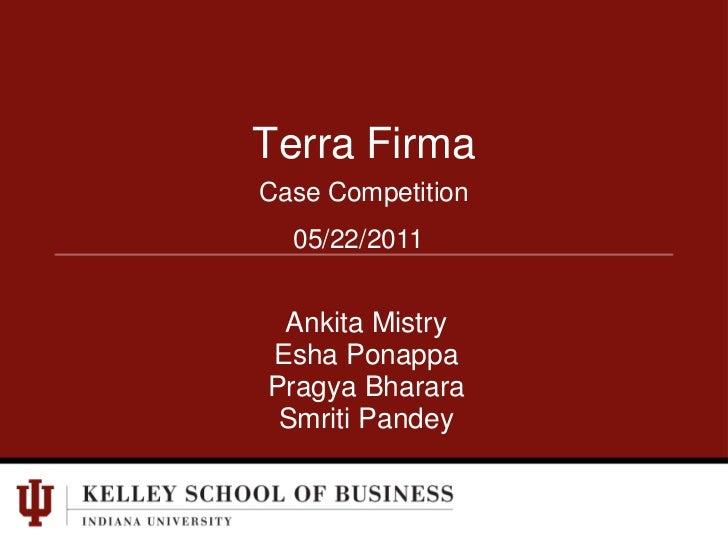 Terra Firma<br />Case Competition<br />05/22/2011<br />Ankita Mistry<br />EshaPonappa<br />PragyaBharara<br />SmritiPandey...