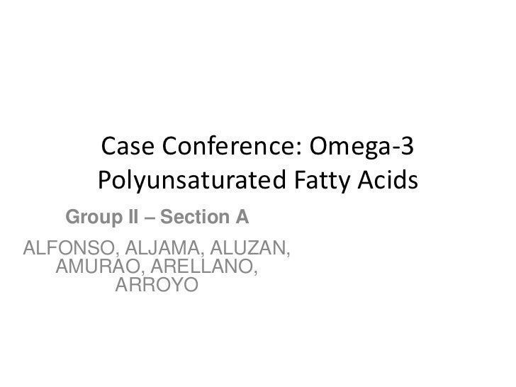 Case Conference: Omega-3      Polyunsaturated Fatty Acids   Group II – Section AALFONSO, ALJAMA, ALUZAN,   AMURAO, ARELLAN...