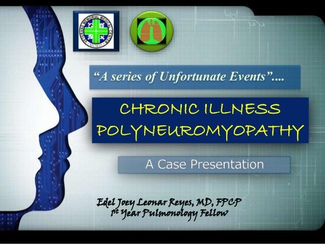 "CHRONIC ILLNESS POLYNEUROMYOPATHY ""A series of Unfortunate Events"".... Edel Joey Leonar Reyes, MD, FPCP 1st Year Pulmonolo..."