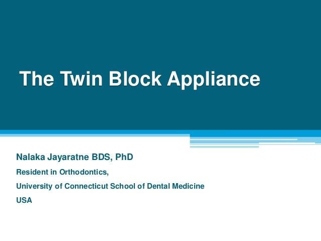 The Twin Block Appliance Nalaka Jayaratne BDS, PhD Resident in Orthodontics, University of Connecticut School of Dental Me...