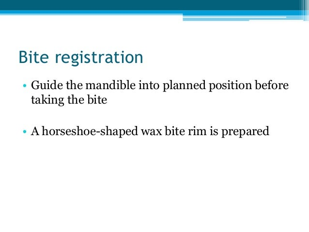 Bite registration • Guide the mandible into planned position before taking the bite • A horseshoe-shaped wax bite rim is p...