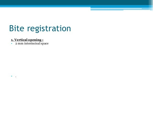 Bite registration 1. Vertical opening : • 2 mm interincisal space • .