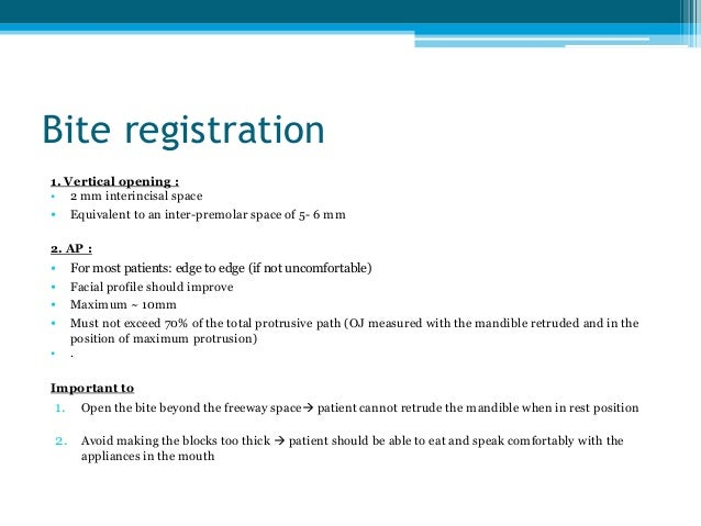 Bite registration 1. Vertical opening : • 2 mm interincisal space • Equivalent to an inter-premolar space of 5- 6 mm 2. AP...