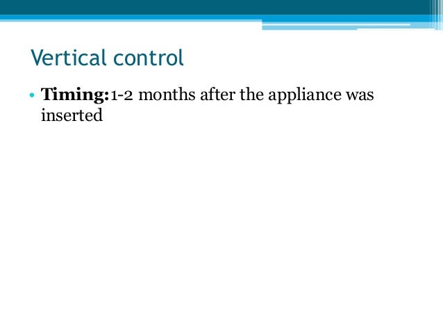 Vertical control • Timing:1-2 months after the appliance was inserted • Method: trimming the upper block to leave 1mm clea...