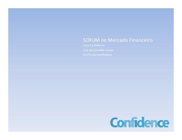 SCRUM no Mercado Financeiro Case Confidence Jose de Carvalho Junior CIO Grupo Confidence