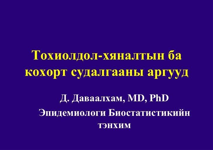 Тохиолдол-хяналтын бакохорт судалгааны аргууд      Д. Даваалхам, MD, PhD  Эпидемиологи Биостатистикийн              тэнхим