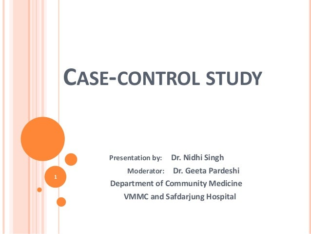 CASE-CONTROL STUDY Presentation by: Dr. Nidhi Singh Moderator: Dr. Geeta Pardeshi Department of Community Medicine VMMC an...