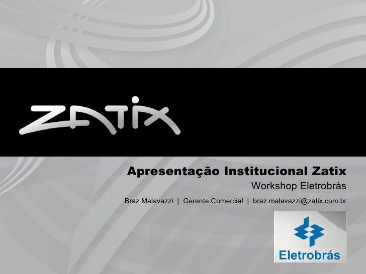 Apresentação Institucional Zatix                                    Workshop EletrobrásBraz Malavazzi | Gerente Comercial ...