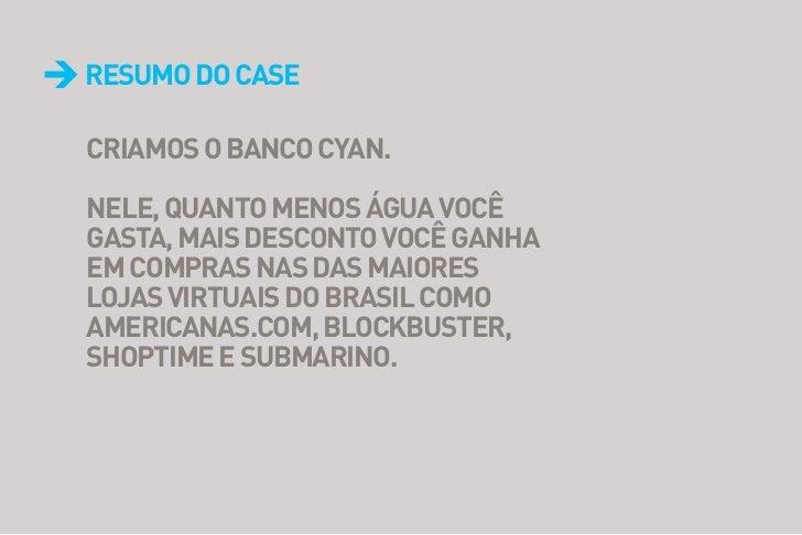 Resumo do CaseCRiamos o BanCo CYan.nele, quanto menos água voCêgasta, mais desConto voCê ganhaem CompRas nas das maioReslo...