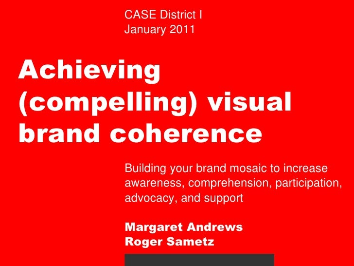 CASE District I<br />January 2011<br />Achieving (compelling) visual brand coherence <br />Building your brand mosaic to i...