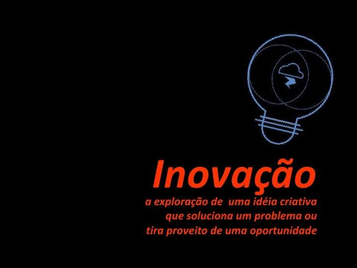 Inovação<br />a exploração de  umaidéiacriativa<br />quesoluciona um problemaou<br />tiraproveito de umaoportunidade<br />