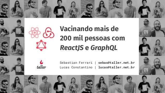 Vacinando mais de 200 mil pessoas com ReactJS e GraphQL Sebastian Ferrari | sebas@taller.net.br Lucas Constantino | lucas@...