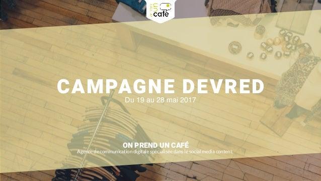 CAMPAGNE DEVREDDu 19 au 28 mai 2017 ON PREND UN CAFÉ Agence de communication digitale spécialisée dans le social media con...