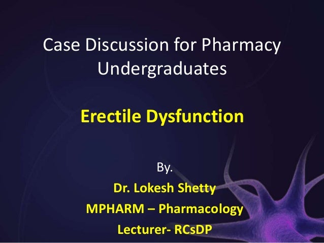 Case Discussion for Pharmacy      Undergraduates    Erectile Dysfunction               By.        Dr. Lokesh Shetty     MP...