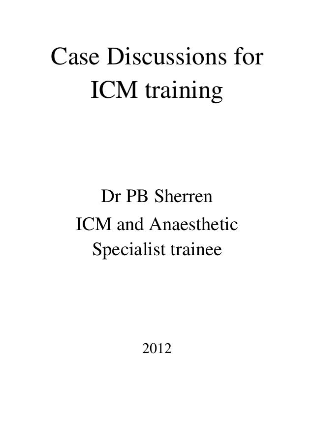 Case Discussions for   ICM training     Dr PB Sherren  ICM and Anaesthetic    Specialist trainee          2012