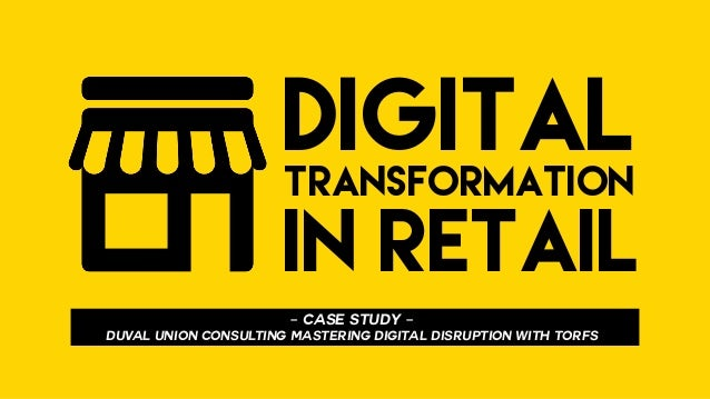 DIGITALTRANSFORMATION IN RETAIL - CASE STUDY - DUVAL UNION CONSULTING Mastering DIGITAL disruption WITH TORFS
