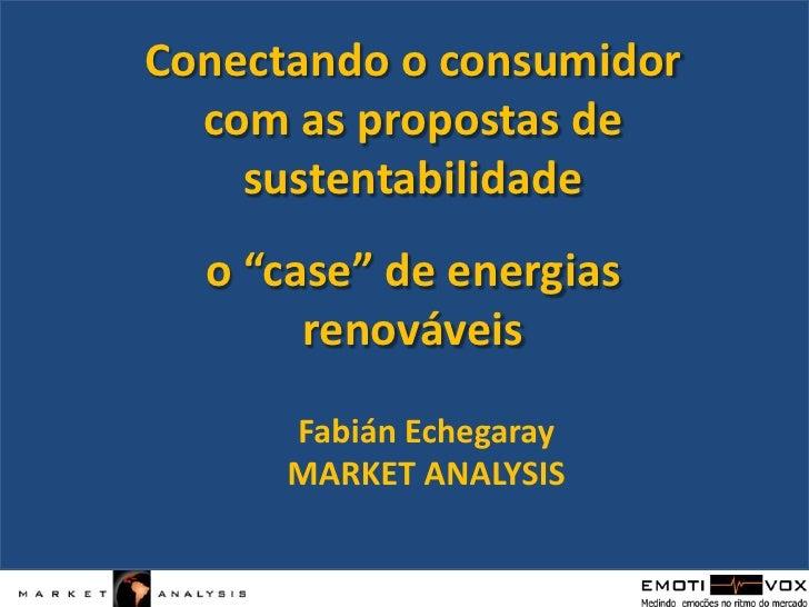 """Conectando o consumidor com as propostas de sustentabilidade<br />o """"case"""" de energias renováveis<br />FabiánEchegaray<br ..."""