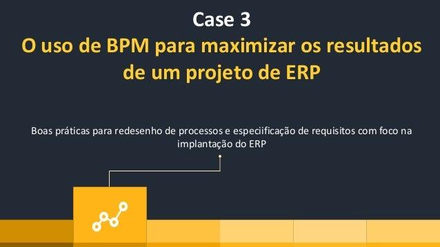 Case 3 O uso de BPM para maximizar os resultados de um projeto de ERP Boas práticas para redesenho de processos e especiif...