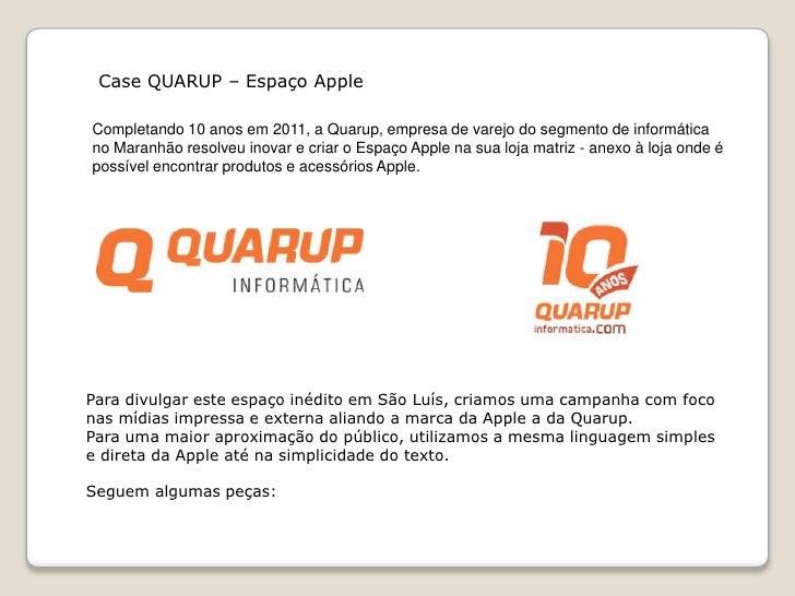 Case QUARUP – Espaço AppleCompletando 10 anos em 2011, a Quarup, empresa de varejo do segmento de informáticano Maranhão r...