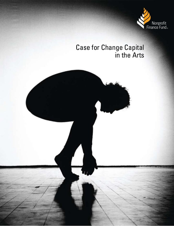 ®Case for Change Capital             in the Arts      © 2011, Nonprofit Finance Fund® nonprofitfinancefund.org   1