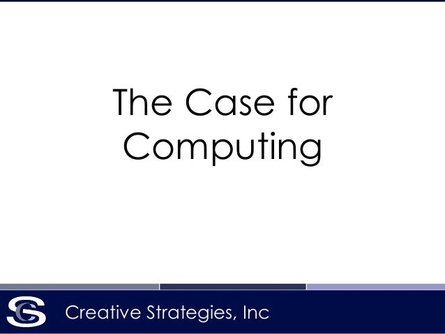 Creative Strategies, Inc The Case for Computing