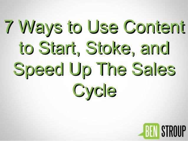 7 Ways to Use Content7 Ways to Use Content to Start, Stoke, andto Start, Stoke, and Speed Up The SalesSpeed Up The Sales C...
