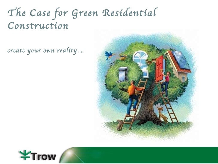 The Case for Green Residential Construction <ul><li>create your own reality… </li></ul>
