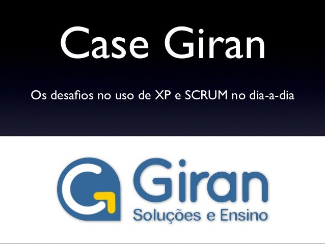 Case Giran Os desafios no uso de XP e SCRUM no dia-a-dia