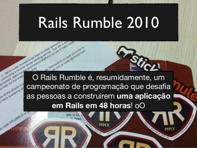 Rails Rumble 2010 O Rails Rumble não é apenas uma competição É uma lição de vida