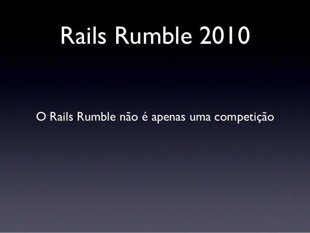 Rails Rumble 2010 O Rails Rumble não é apenas uma competição É uma lição de vida Trata de como ser ágil no mundo real